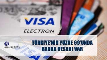 TÜRKİYE'NİN YÜZDE 69'UNDA BANKA HESABI VAR